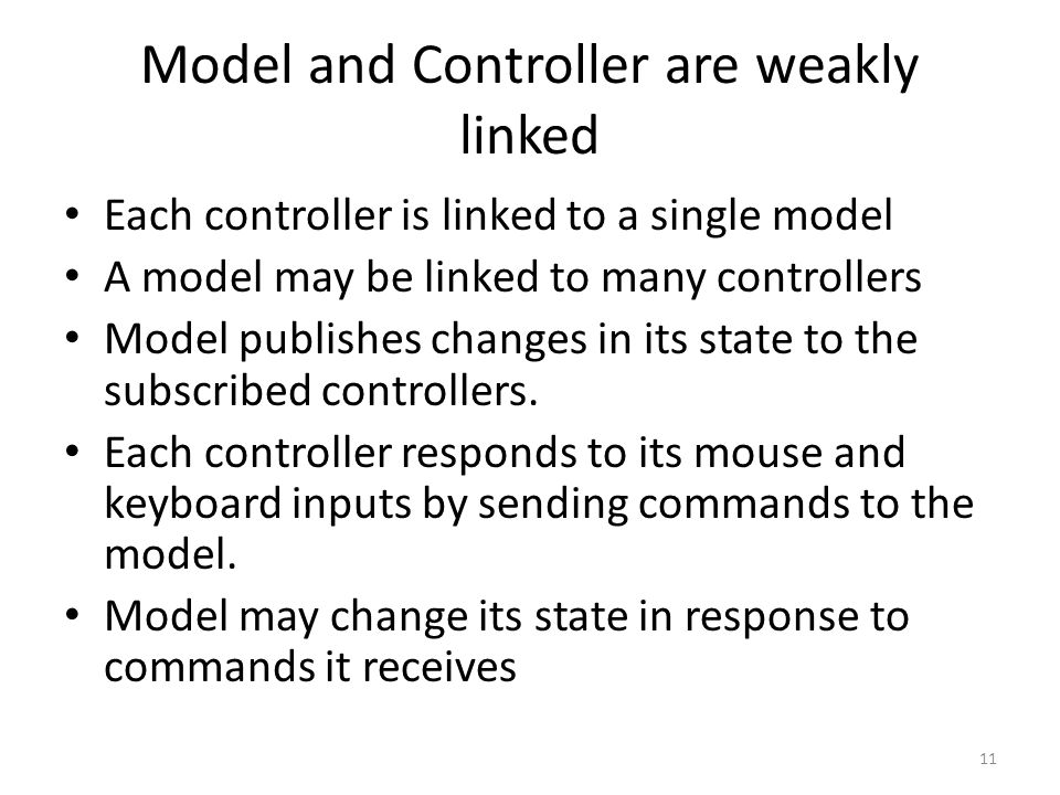 Model and Controller are weakly linked Each controller is linked to a single model A model may be linked to many controllers Model publishes changes in its state to the subscribed controllers.