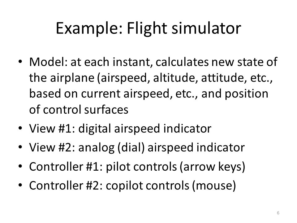 Example: Flight simulator Model: at each instant, calculates new state of the airplane (airspeed, altitude, attitude, etc., based on current airspeed, etc., and position of control surfaces View #1: digital airspeed indicator View #2: analog (dial) airspeed indicator Controller #1: pilot controls (arrow keys) Controller #2: copilot controls (mouse) 6