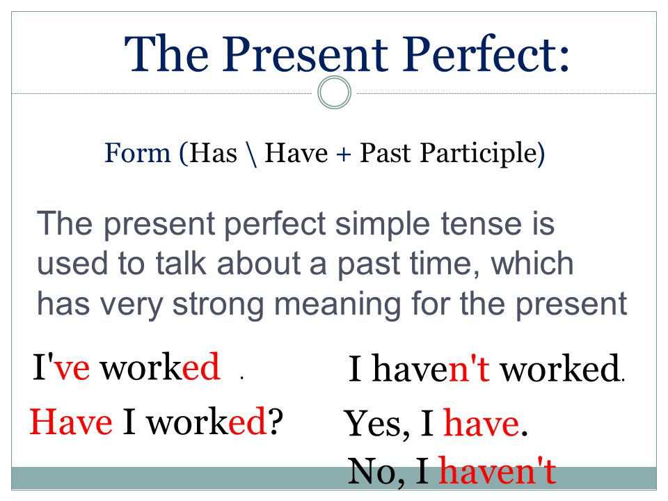(Form (Has \ Have + Past Participle The present perfect simple tense is used to talk about a past time, which has very strong meaning for the present I ve worked.