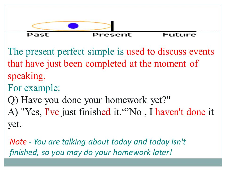 The present perfect simple is used to discuss events that have just been completed at the moment of speaking. For example: Q) Have you done your homew