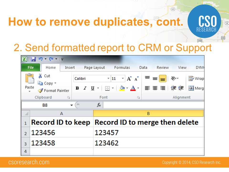 How to remove duplicates, cont. 2. Send formatted report to CRM or Support