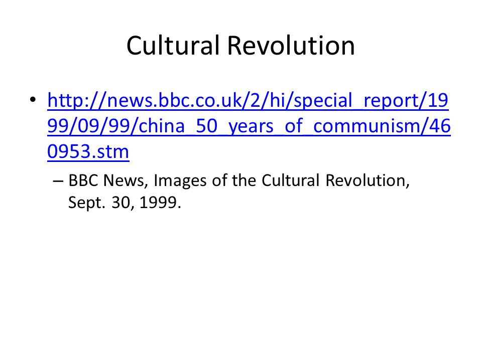 Cultural Revolution http://news.bbc.co.uk/2/hi/special_report/19 99/09/99/china_50_years_of_communism/46 0953.stm http://news.bbc.co.uk/2/hi/special_report/19 99/09/99/china_50_years_of_communism/46 0953.stm – BBC News, Images of the Cultural Revolution, Sept.