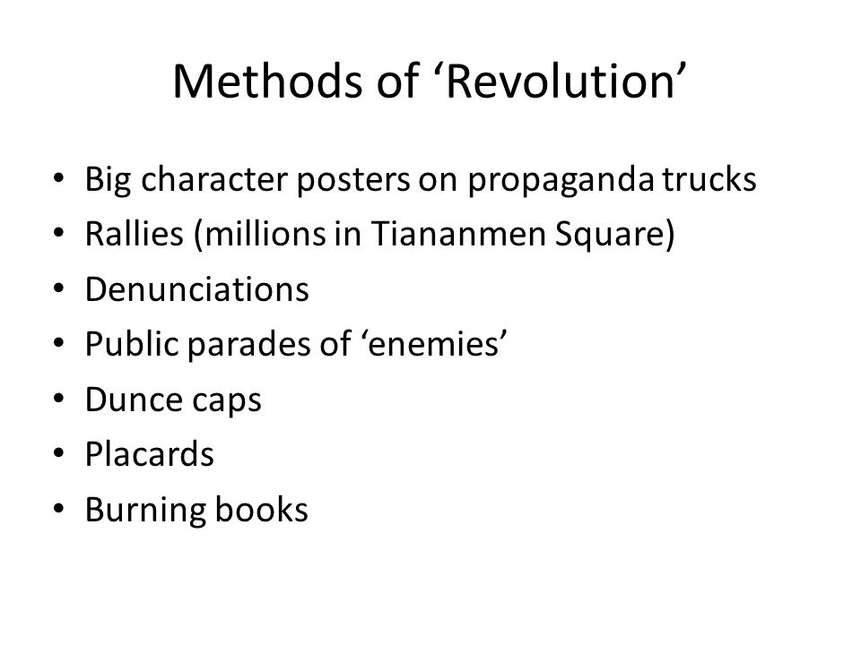 Methods of 'Revolution' Big character posters on propaganda trucks Rallies (millions in Tiananmen Square) Denunciations Public parades of 'enemies' Dunce caps Placards Burning books