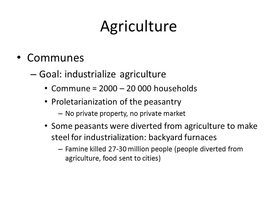 Agriculture Communes – Goal: industrialize agriculture Commune = 2000 – 20 000 households Proletarianization of the peasantry – No private property, n