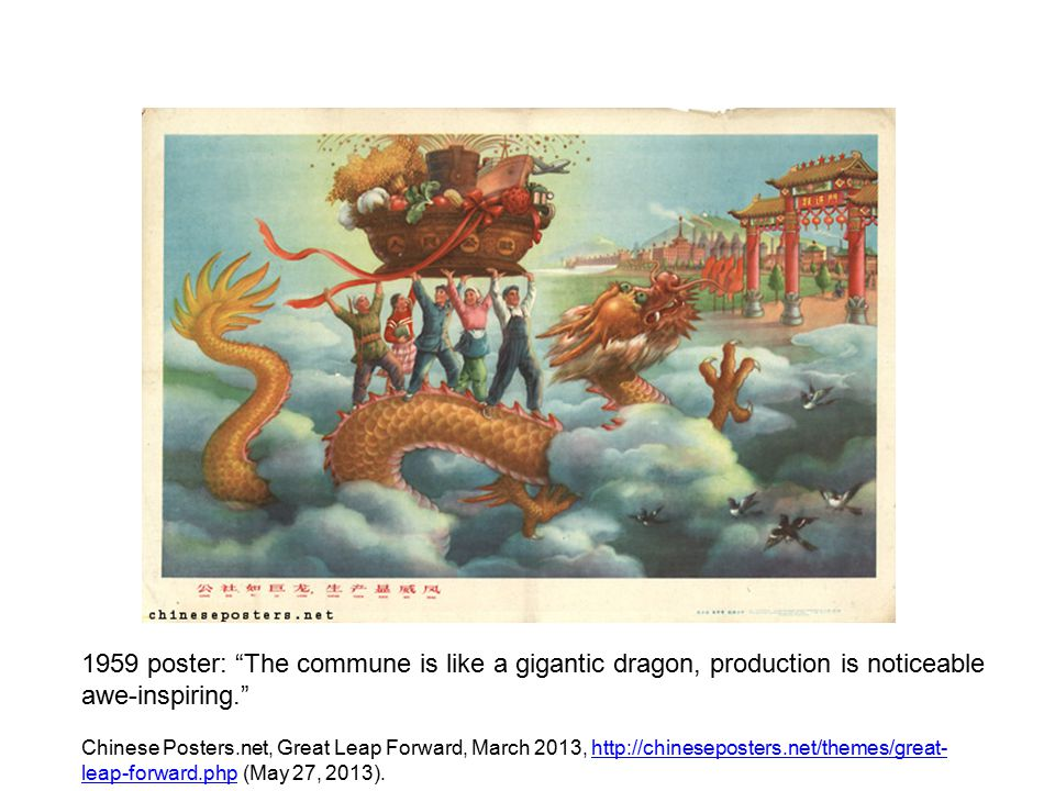 Chinese Posters.net, Great Leap Forward, March 2013, http://chineseposters.net/themes/great- leap-forward.php (May 27, 2013).http://chineseposters.net/themes/great- leap-forward.php 1959 poster: The commune is like a gigantic dragon, production is noticeable awe-inspiring.