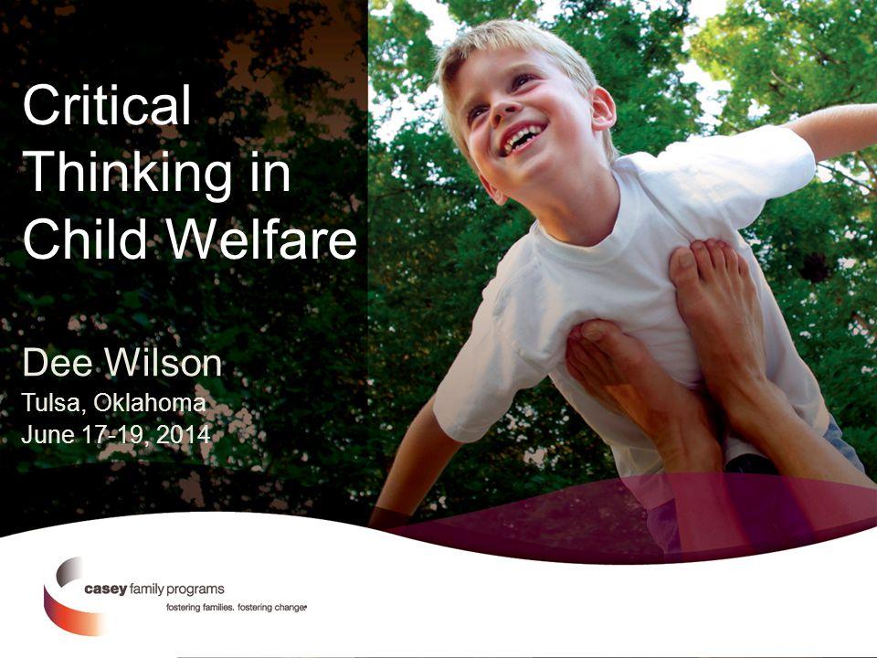 Critical Thinking in Child Welfare Dee Wilson Tulsa, Oklahoma June 17-19, 2014