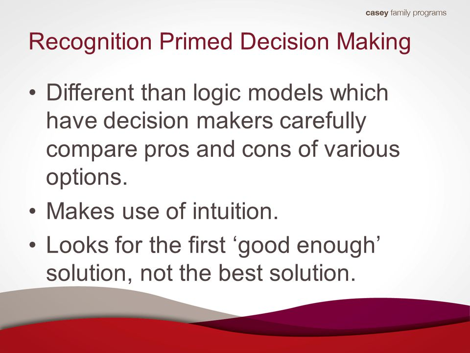 Recognition Primed Decision Making Different than logic models which have decision makers carefully compare pros and cons of various options.