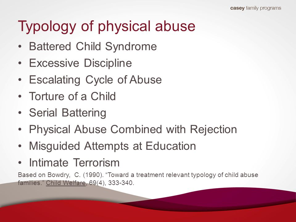 Typology of physical abuse Battered Child Syndrome Excessive Discipline Escalating Cycle of Abuse Torture of a Child Serial Battering Physical Abuse Combined with Rejection Misguided Attempts at Education Intimate Terrorism Based on Bowdry, C.