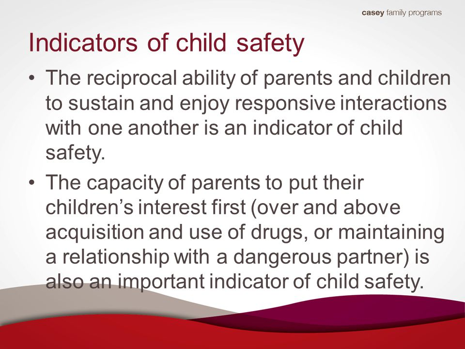 Indicators of child safety The reciprocal ability of parents and children to sustain and enjoy responsive interactions with one another is an indicator of child safety.