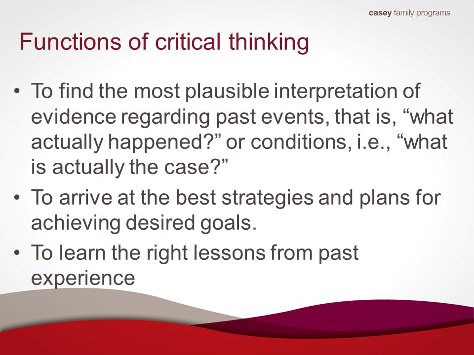 Functions of critical thinking To find the most plausible interpretation of evidence regarding past events, that is, what actually happened or conditions, i.e., what is actually the case To arrive at the best strategies and plans for achieving desired goals.