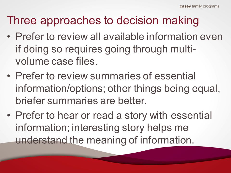 Three approaches to decision making Prefer to review all available information even if doing so requires going through multi- volume case files.