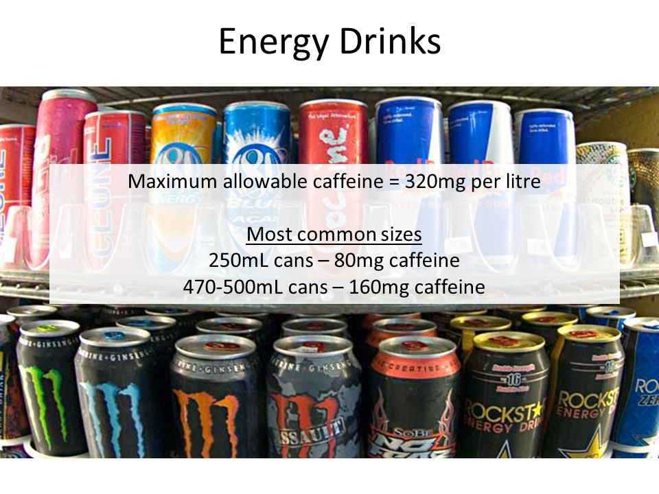 Energy Drinks Maximum allowable caffeine = 320mg per litre Most common sizes 250mL cans – 80mg caffeine 470-500mL cans – 160mg caffeine