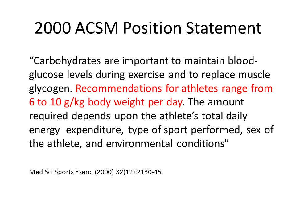 "2000 ACSM Position Statement ""Carbohydrates are important to maintain blood- glucose levels during exercise and to replace muscle glycogen. Recommenda"