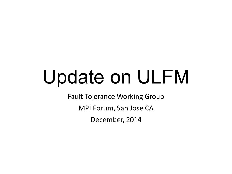 Update on ULFM Fault Tolerance Working Group MPI Forum, San Jose CA December, 2014