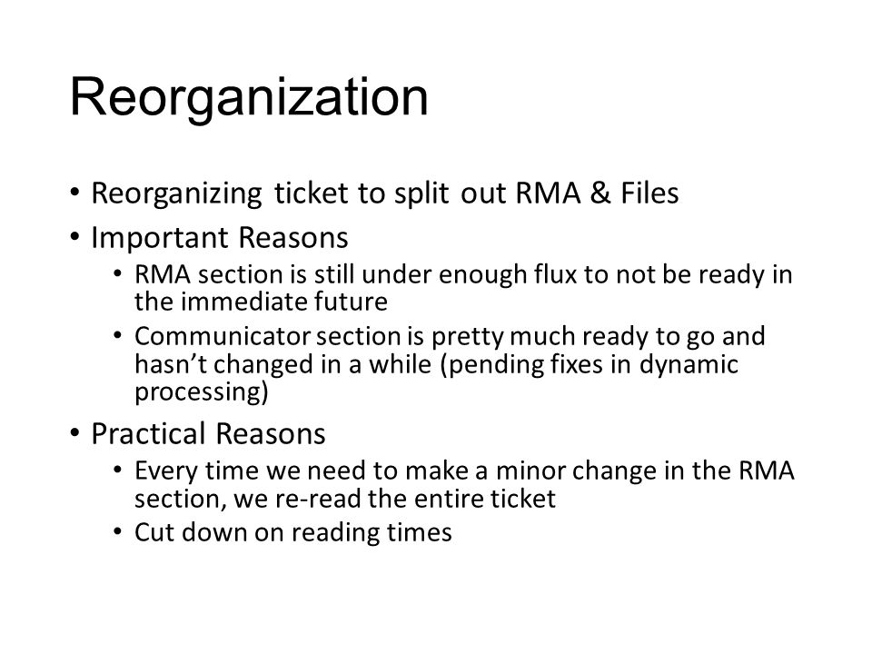 Reorganization Reorganizing ticket to split out RMA & Files Important Reasons RMA section is still under enough flux to not be ready in the immediate future Communicator section is pretty much ready to go and hasn't changed in a while (pending fixes in dynamic processing) Practical Reasons Every time we need to make a minor change in the RMA section, we re-read the entire ticket Cut down on reading times
