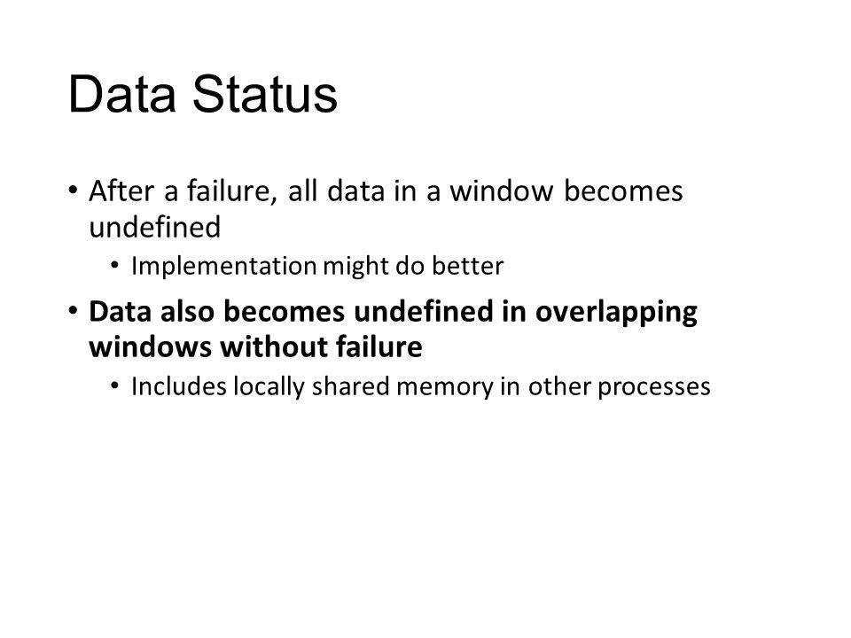 Data Status After a failure, all data in a window becomes undefined Implementation might do better Data also becomes undefined in overlapping windows without failure Includes locally shared memory in other processes