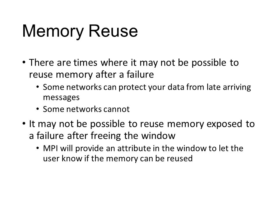Memory Reuse There are times where it may not be possible to reuse memory after a failure Some networks can protect your data from late arriving messages Some networks cannot It may not be possible to reuse memory exposed to a failure after freeing the window MPI will provide an attribute in the window to let the user know if the memory can be reused