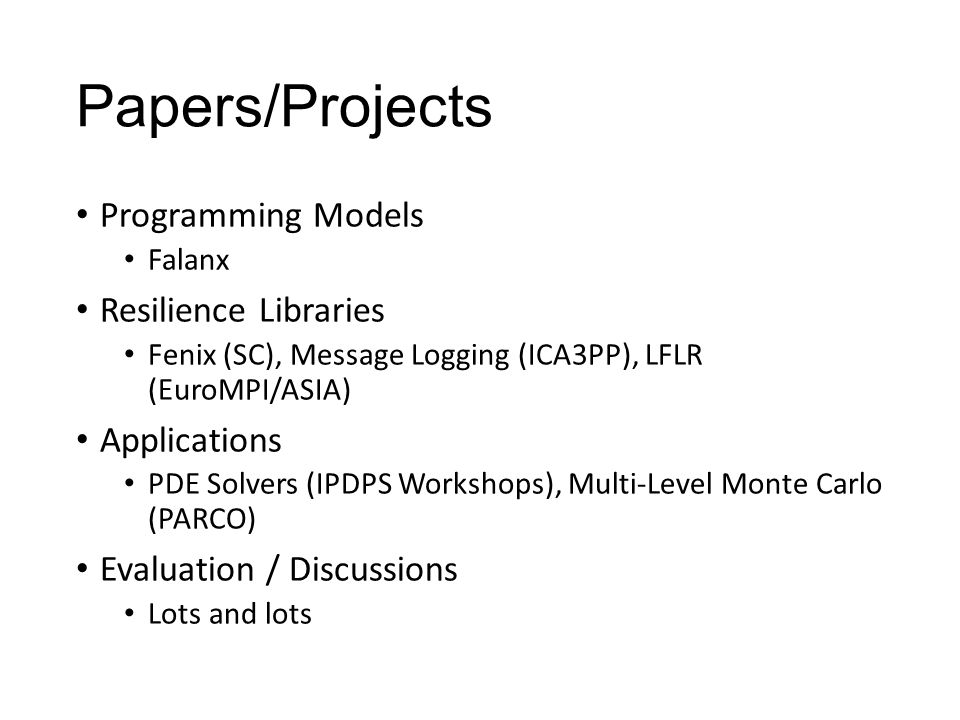 Papers/Projects Programming Models Falanx Resilience Libraries Fenix (SC), Message Logging (ICA3PP), LFLR (EuroMPI/ASIA) Applications PDE Solvers (IPDPS Workshops), Multi-Level Monte Carlo (PARCO) Evaluation / Discussions Lots and lots