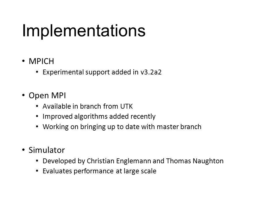 Implementations MPICH Experimental support added in v3.2a2 Open MPI Available in branch from UTK Improved algorithms added recently Working on bringing up to date with master branch Simulator Developed by Christian Englemann and Thomas Naughton Evaluates performance at large scale