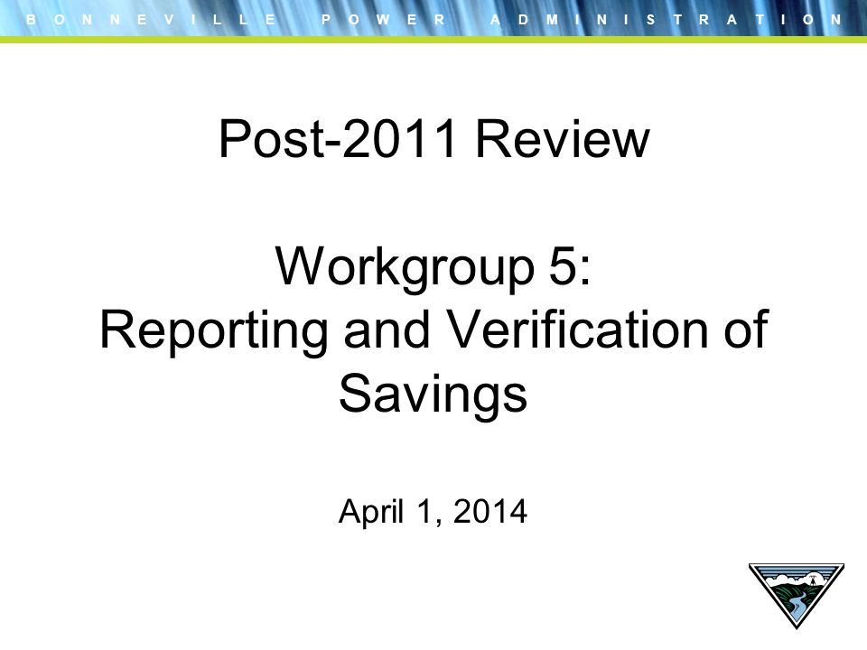 B O N N E V I L L E P O W E R A D M I N I S T R A T I O N Post-2011 Review Workgroup 5: Reporting and Verification of Savings April 1, 2014