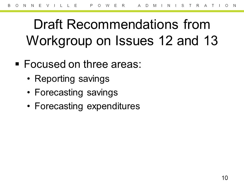 B O N N E V I L L E P O W E R A D M I N I S T R A T I O N Draft Recommendations from Workgroup on Issues 12 and 13  Focused on three areas: Reporting savings Forecasting savings Forecasting expenditures 10