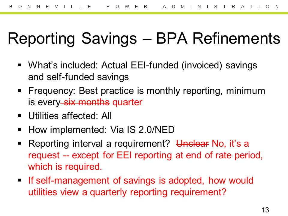 B O N N E V I L L E P O W E R A D M I N I S T R A T I O N Reporting Savings – BPA Refinements  What's included: Actual EEI-funded (invoiced) savings and self-funded savings  Frequency: Best practice is monthly reporting, minimum is every six months quarter  Utilities affected: All  How implemented: Via IS 2.0/NED  Reporting interval a requirement.