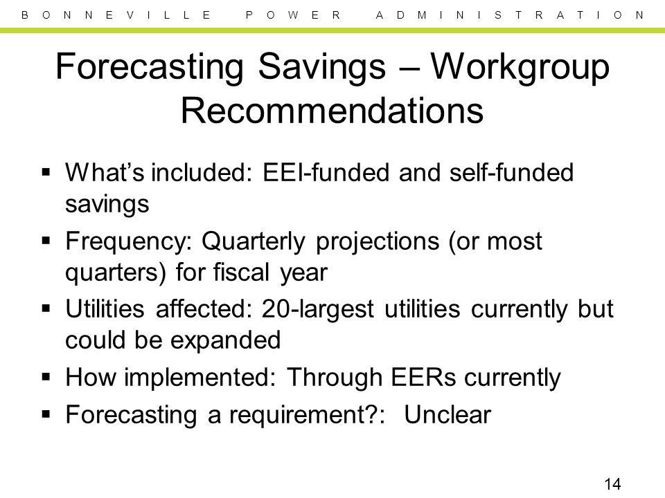 B O N N E V I L L E P O W E R A D M I N I S T R A T I O N Forecasting Savings – Workgroup Recommendations  What's included: EEI-funded and self-funded savings  Frequency: Quarterly projections (or most quarters) for fiscal year  Utilities affected: 20-largest utilities currently but could be expanded  How implemented: Through EERs currently  Forecasting a requirement?: Unclear 14