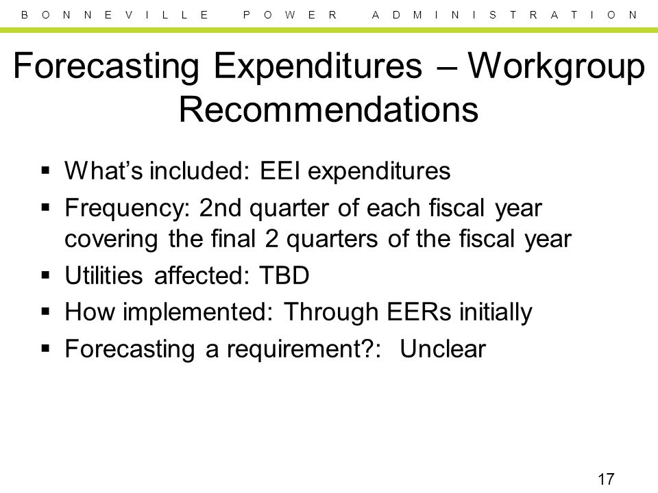 B O N N E V I L L E P O W E R A D M I N I S T R A T I O N Forecasting Expenditures – Workgroup Recommendations  What's included: EEI expenditures  Frequency: 2nd quarter of each fiscal year covering the final 2 quarters of the fiscal year  Utilities affected: TBD  How implemented: Through EERs initially  Forecasting a requirement?: Unclear 17