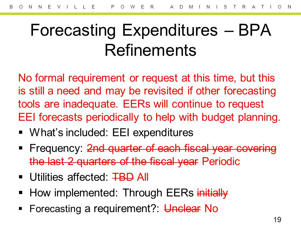 B O N N E V I L L E P O W E R A D M I N I S T R A T I O N Forecasting Expenditures – BPA Refinements No formal requirement or request at this time, but this is still a need and may be revisited if other forecasting tools are inadequate.