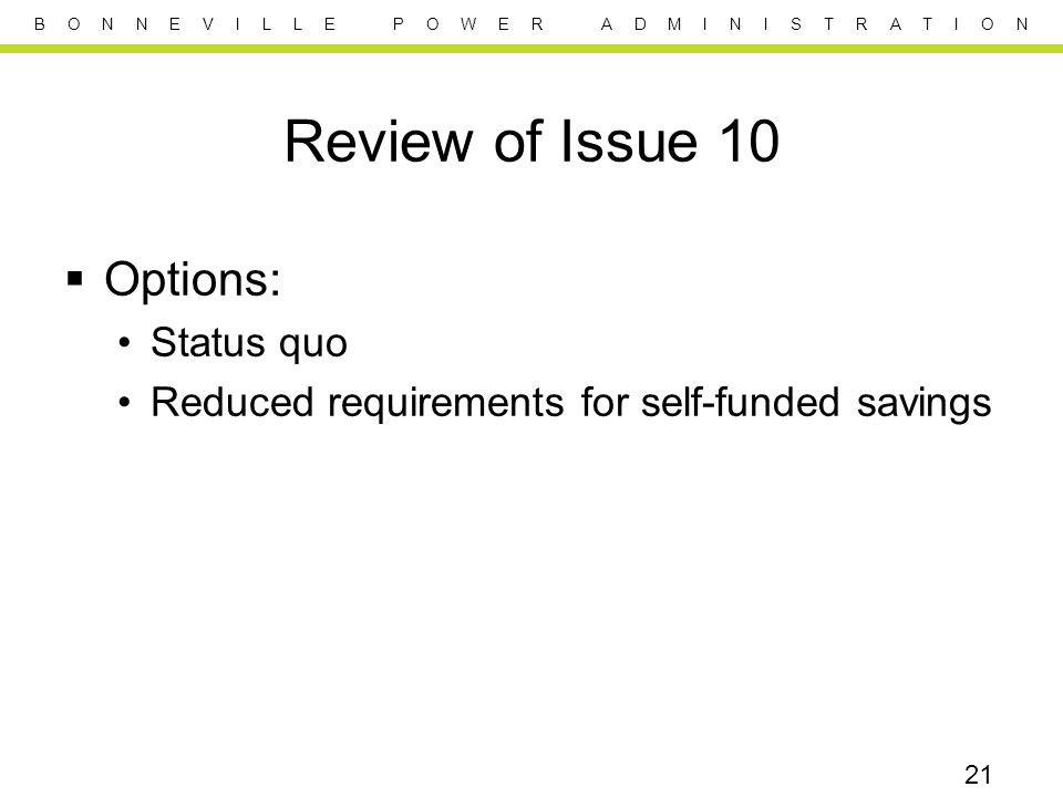 B O N N E V I L L E P O W E R A D M I N I S T R A T I O N Review of Issue 10  Options: Status quo Reduced requirements for self-funded savings 21