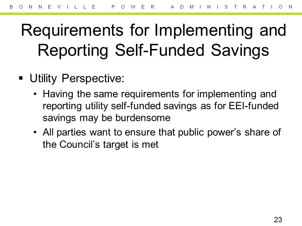 B O N N E V I L L E P O W E R A D M I N I S T R A T I O N Requirements for Implementing and Reporting Self-Funded Savings  Utility Perspective: Having the same requirements for implementing and reporting utility self-funded savings as for EEI-funded savings may be burdensome All parties want to ensure that public power's share of the Council's target is met 23