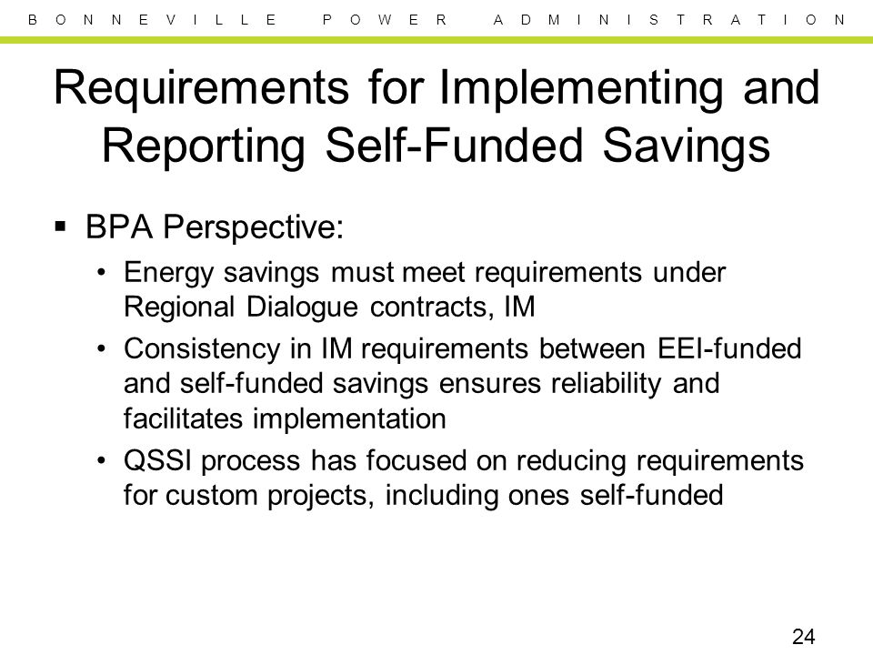 B O N N E V I L L E P O W E R A D M I N I S T R A T I O N Requirements for Implementing and Reporting Self-Funded Savings  BPA Perspective: Energy savings must meet requirements under Regional Dialogue contracts, IM Consistency in IM requirements between EEI-funded and self-funded savings ensures reliability and facilitates implementation QSSI process has focused on reducing requirements for custom projects, including ones self-funded 24