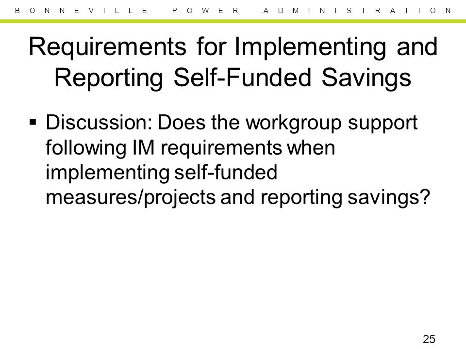 B O N N E V I L L E P O W E R A D M I N I S T R A T I O N Requirements for Implementing and Reporting Self-Funded Savings  Discussion: Does the workgroup support following IM requirements when implementing self-funded measures/projects and reporting savings.