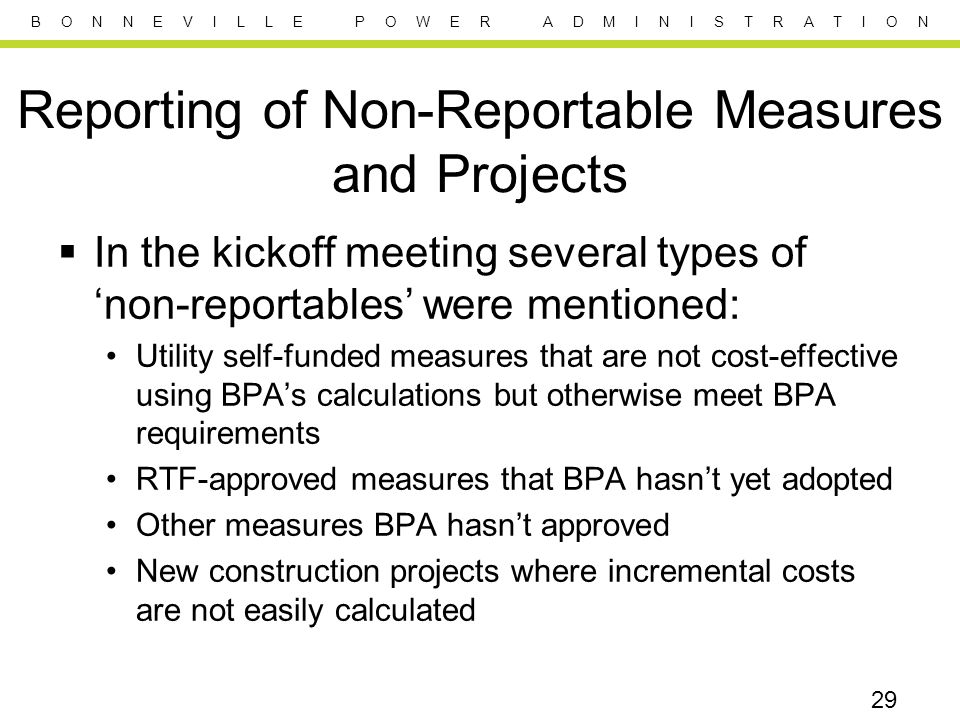 B O N N E V I L L E P O W E R A D M I N I S T R A T I O N Reporting of Non-Reportable Measures and Projects  In the kickoff meeting several types of 'non-reportables' were mentioned: Utility self-funded measures that are not cost-effective using BPA's calculations but otherwise meet BPA requirements RTF-approved measures that BPA hasn't yet adopted Other measures BPA hasn't approved New construction projects where incremental costs are not easily calculated 29