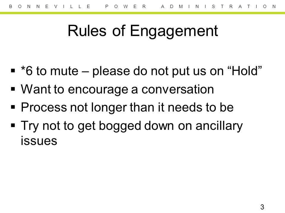 B O N N E V I L L E P O W E R A D M I N I S T R A T I O N Rules of Engagement  *6 to mute – please do not put us on Hold  Want to encourage a conversation  Process not longer than it needs to be  Try not to get bogged down on ancillary issues 3