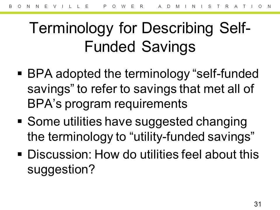 B O N N E V I L L E P O W E R A D M I N I S T R A T I O N Terminology for Describing Self- Funded Savings  BPA adopted the terminology self-funded savings to refer to savings that met all of BPA's program requirements  Some utilities have suggested changing the terminology to utility-funded savings  Discussion: How do utilities feel about this suggestion.