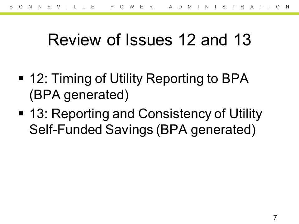 B O N N E V I L L E P O W E R A D M I N I S T R A T I O N Review of Issues 12 and 13  12: Timing of Utility Reporting to BPA (BPA generated)  13: Reporting and Consistency of Utility Self-Funded Savings (BPA generated) 7