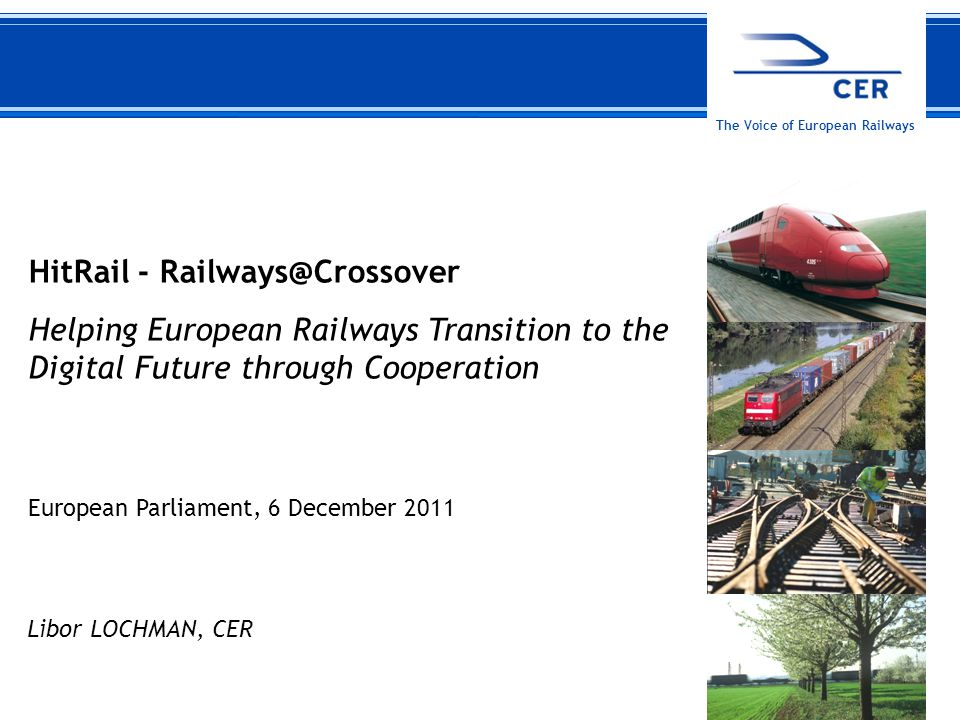 16 December 2011CER The Voice of European Railways HitRail - Railways@Crossover Helping European Railways Transition to the Digital Future through Cooperation European Parliament, 6 December 2011 Libor LOCHMAN, CER