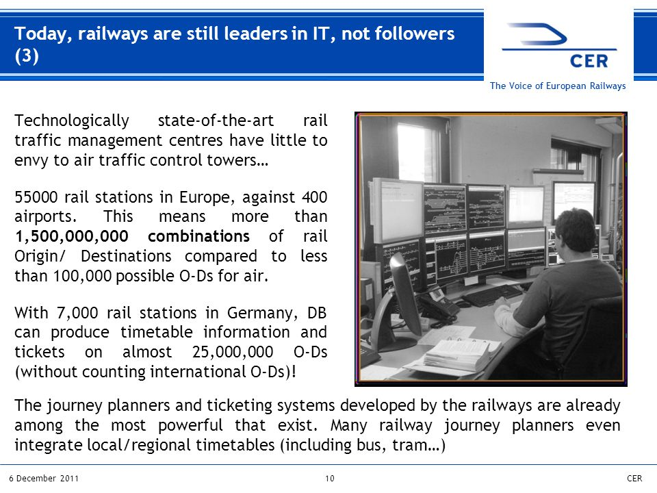 106 December 2011CER The Voice of European Railways Technologically state-of-the-art rail traffic management centres have little to envy to air traffic control towers… 55000 rail stations in Europe, against 400 airports.