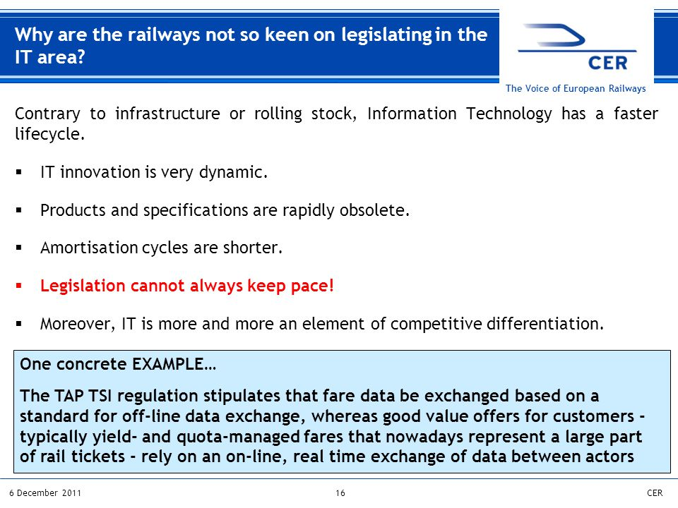 166 December 2011CER The Voice of European Railways Contrary to infrastructure or rolling stock, Information Technology has a faster lifecycle.