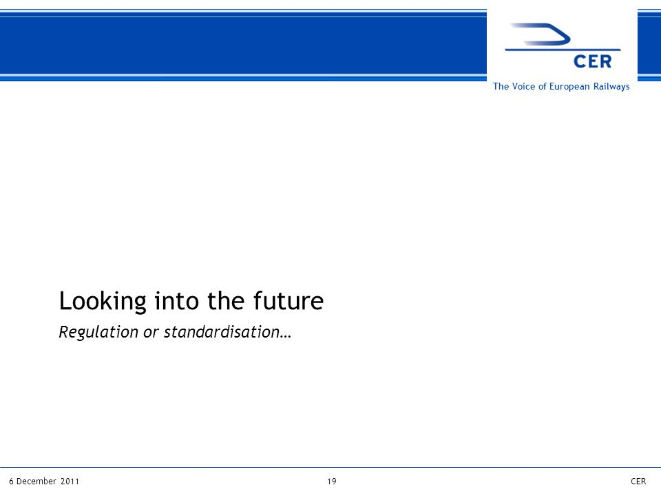 196 December 2011CER The Voice of European Railways Regulation or standardisation… Looking into the future