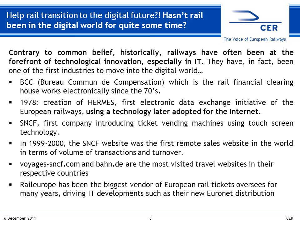 66 December 2011CER The Voice of European Railways Contrary to common belief, historically, railways have often been at the forefront of technological innovation, especially in IT.
