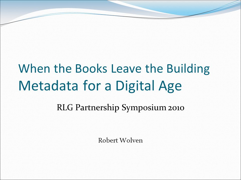 When the Books Leave the Building Metadata for a Digital Age RLG Partnership Symposium 2010 Robert Wolven