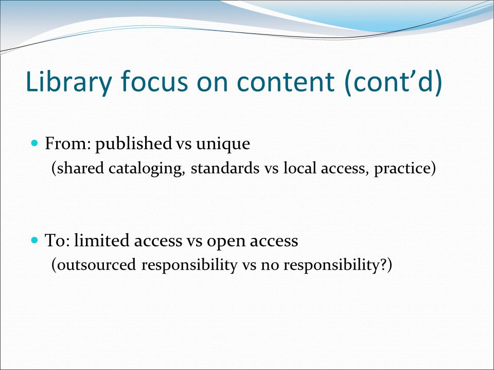 Library focus on content (cont'd) From: published vs unique (shared cataloging, standards vs local access, practice) To: limited access vs open access (outsourced responsibility vs no responsibility )