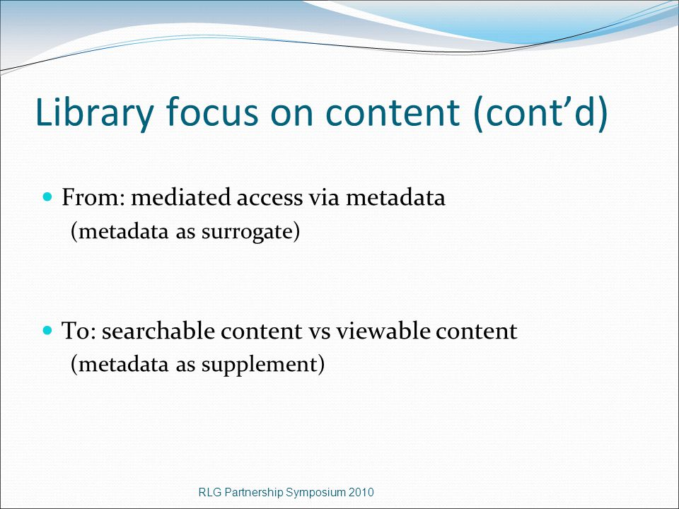 Library focus on content (cont'd) From: mediated access via metadata (metadata as surrogate) To: searchable content vs viewable content (metadata as supplement) RLG Partnership Symposium 2010