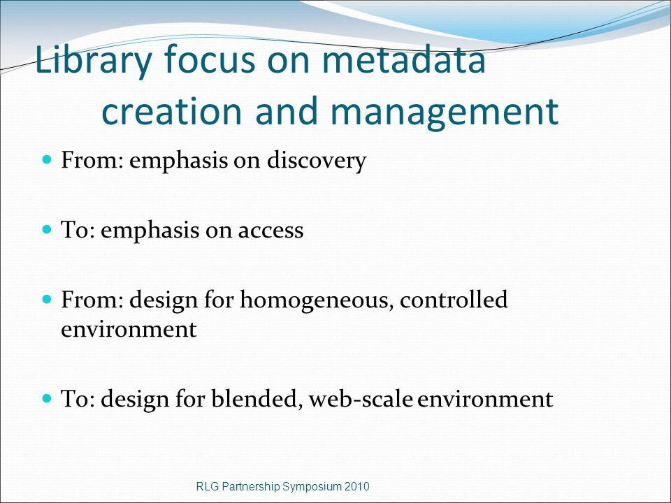 Library focus on metadata creation and management From: emphasis on discovery To: emphasis on access From: design for homogeneous, controlled environment To: design for blended, web-scale environment RLG Partnership Symposium 2010