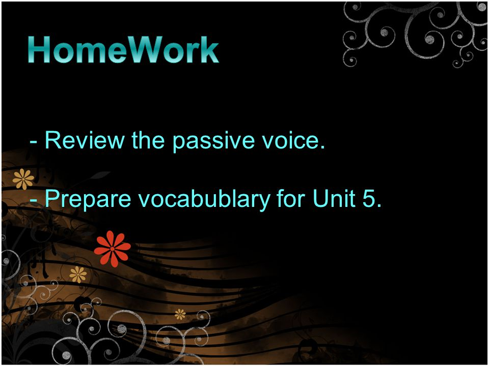 - Review the passive voice. - Prepare vocabublary for Unit 5.