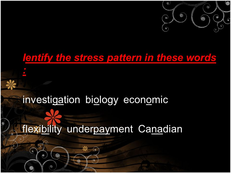Ientify the stress pattern in these words : investigation biology economic investigation biology economic flexibility underpayment Canadian flexibility underpayment Canadian