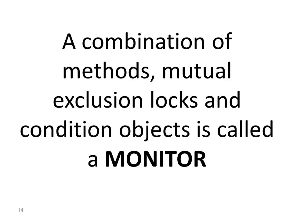 A combination of methods, mutual exclusion locks and condition objects is called a MONITOR 14