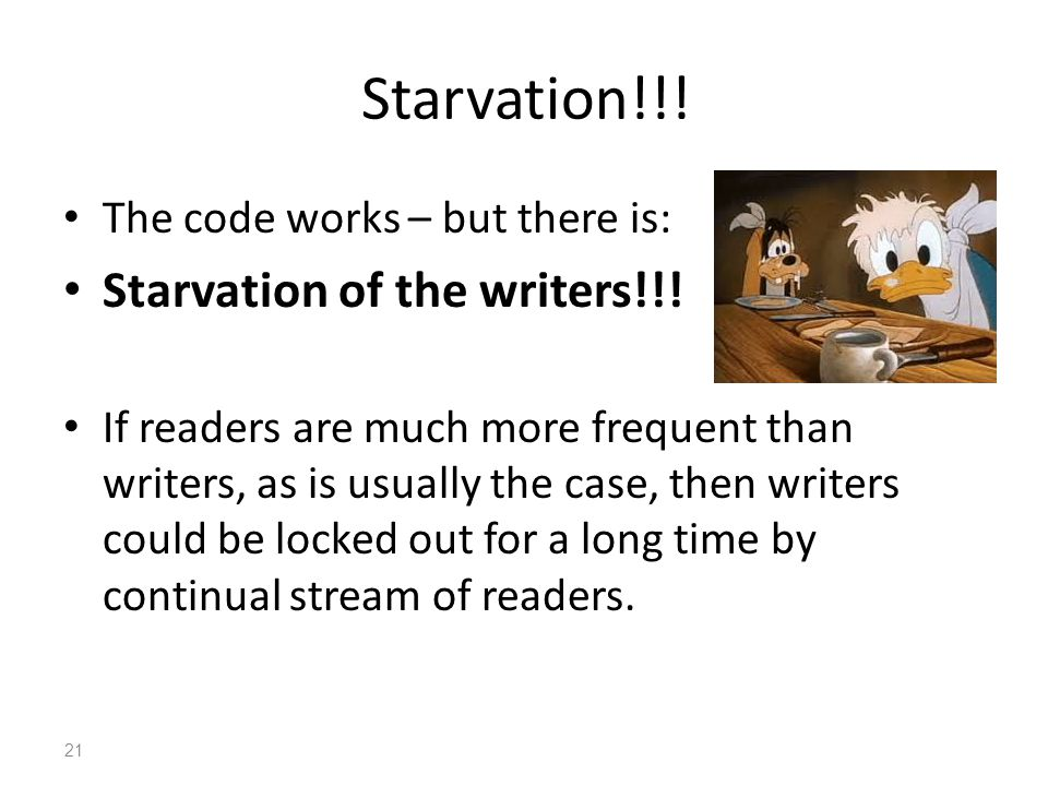 Starvation!!! The code works – but there is: Starvation of the writers!!! If readers are much more frequent than writers, as is usually the case, then